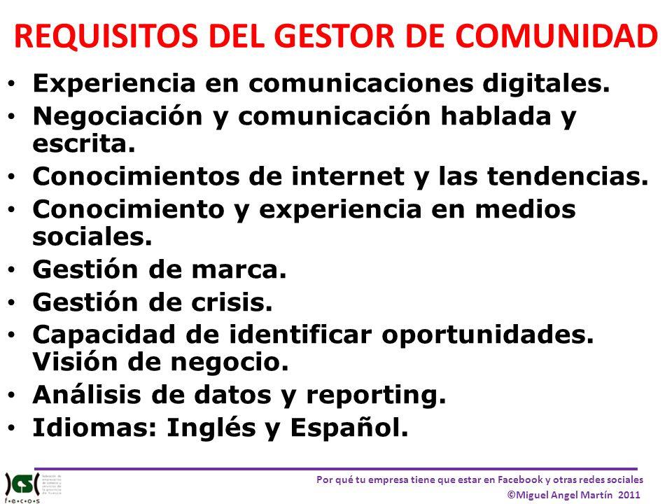 Por qué tu empresa tiene que estar en Facebook y otras redes sociales ©Miguel Angel Martín 2011 REQUISITOS DEL GESTOR DE COMUNIDAD Experiencia en comu