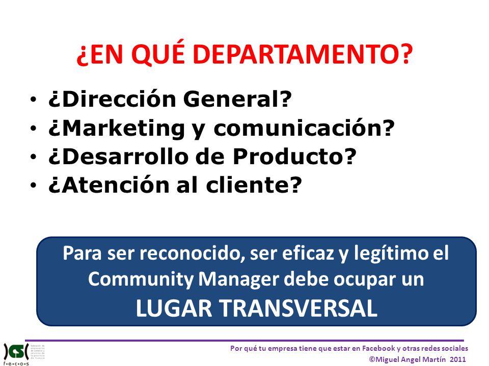 Por qué tu empresa tiene que estar en Facebook y otras redes sociales ©Miguel Angel Martín 2011 ¿EN QUÉ DEPARTAMENTO? ¿Dirección General? ¿Marketing y