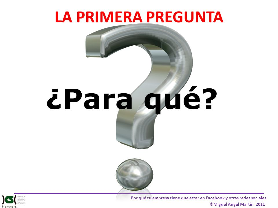Por qué tu empresa tiene que estar en Facebook y otras redes sociales ©Miguel Angel Martín 2011 LA PRIMERA PREGUNTA ¿Para qué?