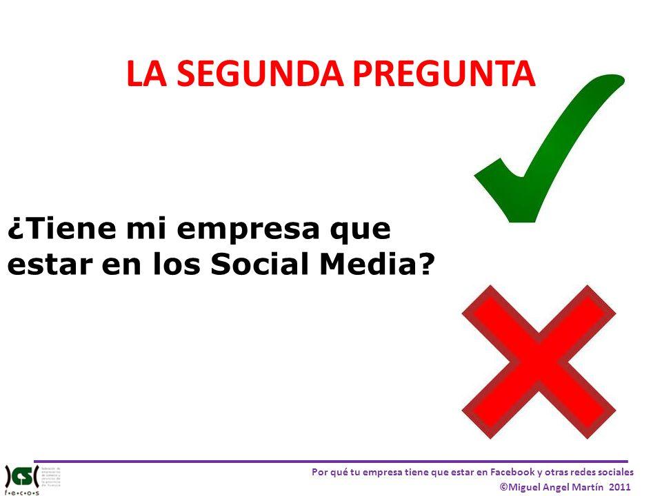 Por qué tu empresa tiene que estar en Facebook y otras redes sociales ©Miguel Angel Martín 2011 LA SEGUNDA PREGUNTA ¿Tiene mi empresa que estar en los