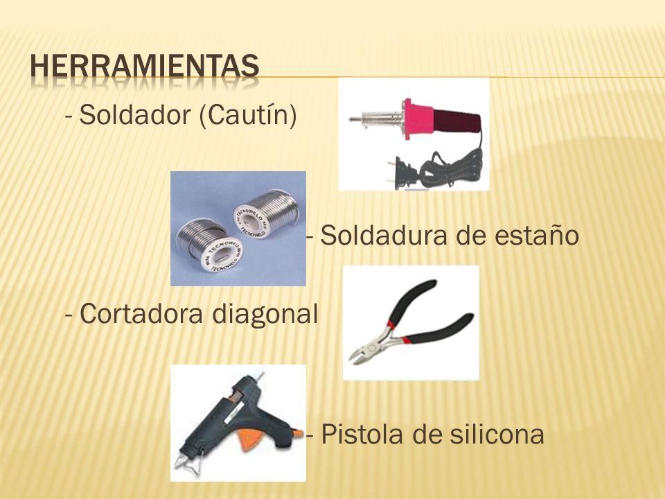 - Soldador (Cautín) - Soldadura de estaño - Cortadora diagonal - Pistola de silicona
