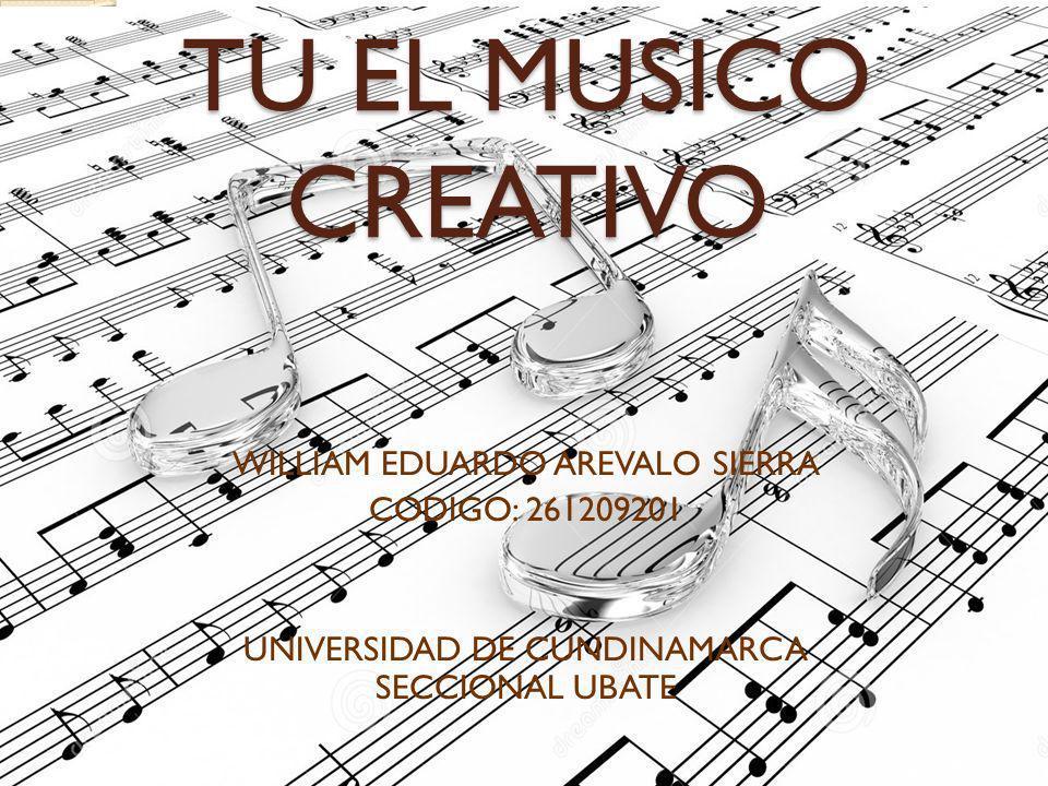 TU EL MUSICO CREATIVO WILLIAM EDUARDO AREVALO SIERRA CODIGO: 261209201 UNIVERSIDAD DE CUNDINAMARCA SECCIONAL UBATE