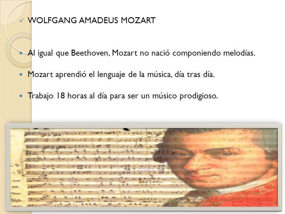 WOLFGANG AMADEUS MOZART Al igual que Beethoven, Mozart no nació componiendo melodías. Mozart aprendió el lenguaje de la música, día tras día. Trabajo