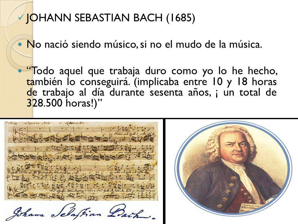 JOHANN SEBASTIAN BACH (1685) No nació siendo músico, si no el mudo de la música. Todo aquel que trabaja duro como yo lo he hecho, también lo conseguir