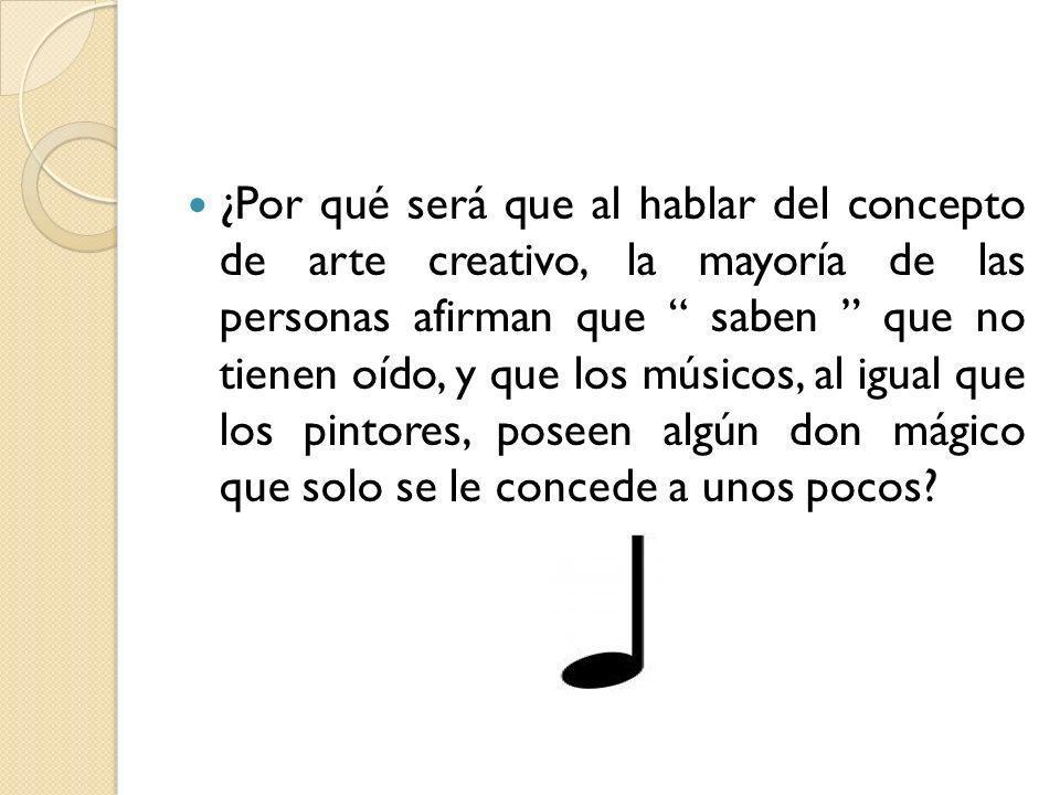 ¿Por qué será que al hablar del concepto de arte creativo, la mayoría de las personas afirman que saben que no tienen oído, y que los músicos, al igua