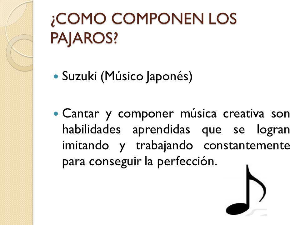 ¿COMO COMPONEN LOS PAJAROS? Suzuki (Músico Japonés) Cantar y componer música creativa son habilidades aprendidas que se logran imitando y trabajando c