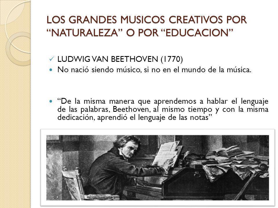 LOS GRANDES MUSICOS CREATIVOS POR NATURALEZA O POR EDUCACION LUDWIG VAN BEETHOVEN (1770) No nació siendo músico, si no en el mundo de la música. De la