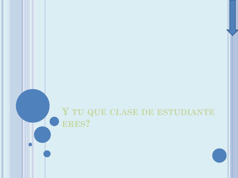Y TU QUE CLASE DE ESTUDIANTE ERES ?