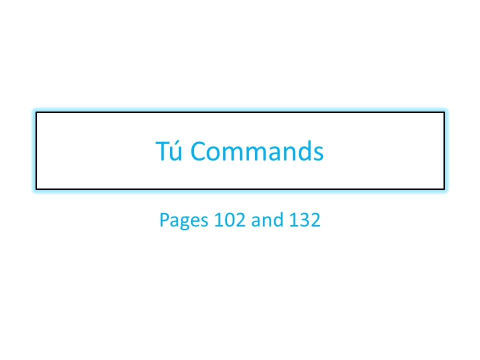 Tú Commands Pages 102 and 132