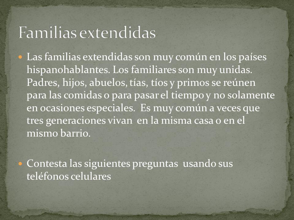 Las familias extendidas son muy común en los países hispanohablantes. Los familiares son muy unidas. Padres, hijos, abuelos, tías, tíos y primos se re
