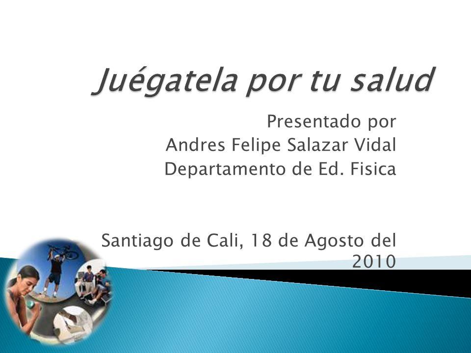 Presentado por Andres Felipe Salazar Vidal Departamento de Ed. Fisica Santiago de Cali, 18 de Agosto del 2010