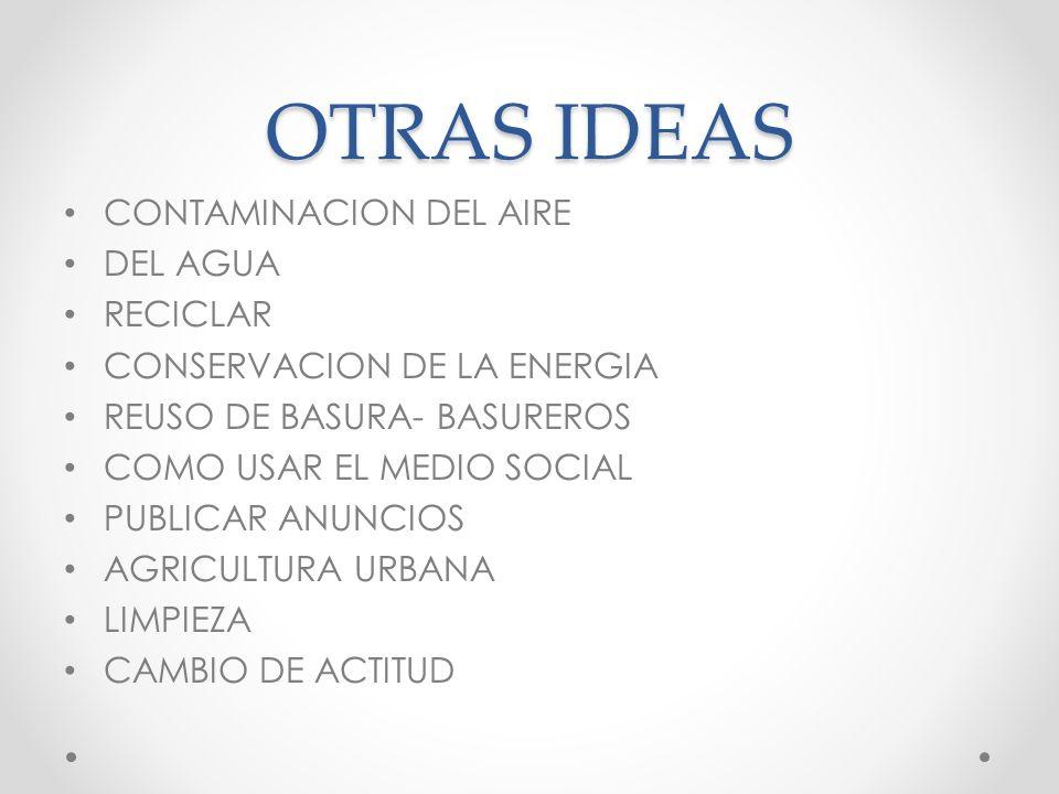 OTRAS IDEAS CONTAMINACION DEL AIRE DEL AGUA RECICLAR CONSERVACION DE LA ENERGIA REUSO DE BASURA- BASUREROS COMO USAR EL MEDIO SOCIAL PUBLICAR ANUNCIOS AGRICULTURA URBANA LIMPIEZA CAMBIO DE ACTITUD