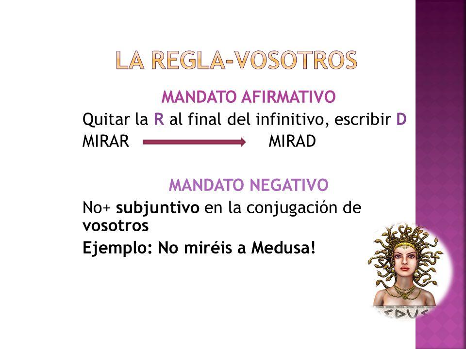 MANDATO AFIRMATIVO Quitar la R al final del infinitivo, escribir D MIRARMIRAD MANDATO NEGATIVO No+ subjuntivo en la conjugación de vosotros Ejemplo: N