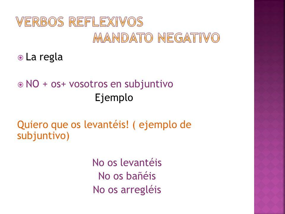 La regla NO + os+ vosotros en subjuntivo Ejemplo Quiero que os levantéis! ( ejemplo de subjuntivo) No os levantéis No os bañéis No os arregléis