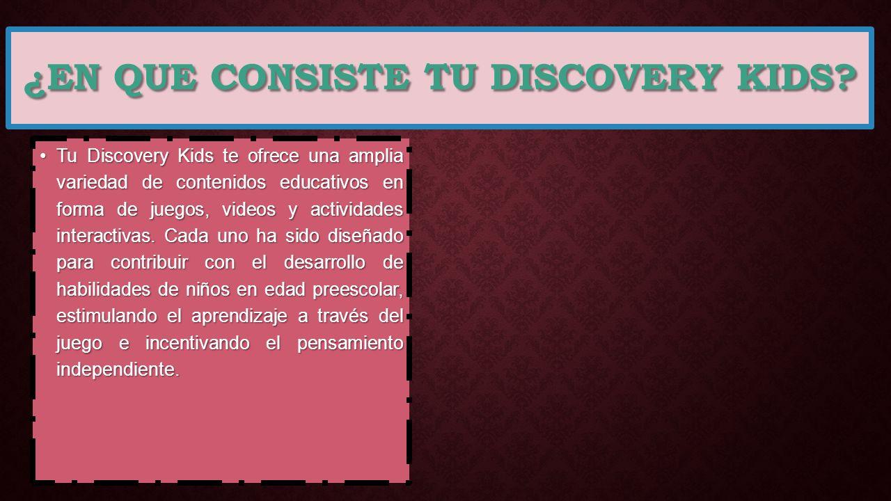 ¿EN QUE CONSISTE TU DISCOVERY KIDS? Tu Discovery Kids te ofrece una amplia variedad de contenidos educativos en forma de juegos, videos y actividades
