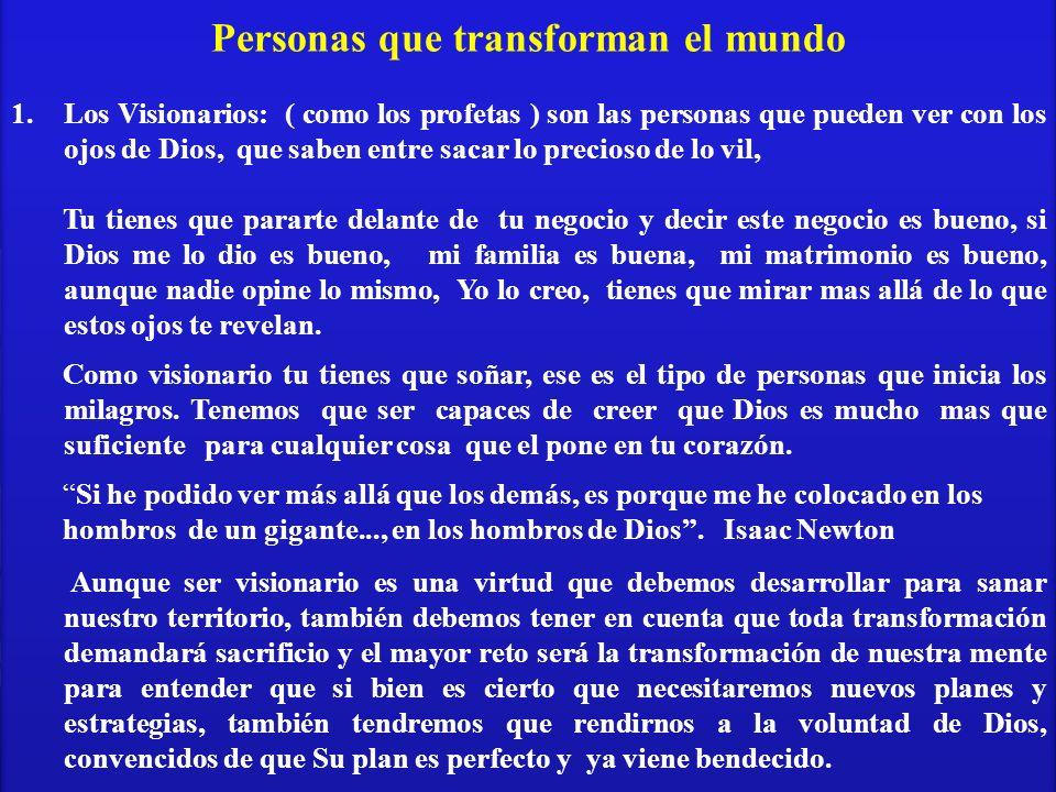 Personas que transforman el mundo 1.Los Visionarios: ( como los profetas ) son las personas que pueden ver con los ojos de Dios, que saben entre sacar