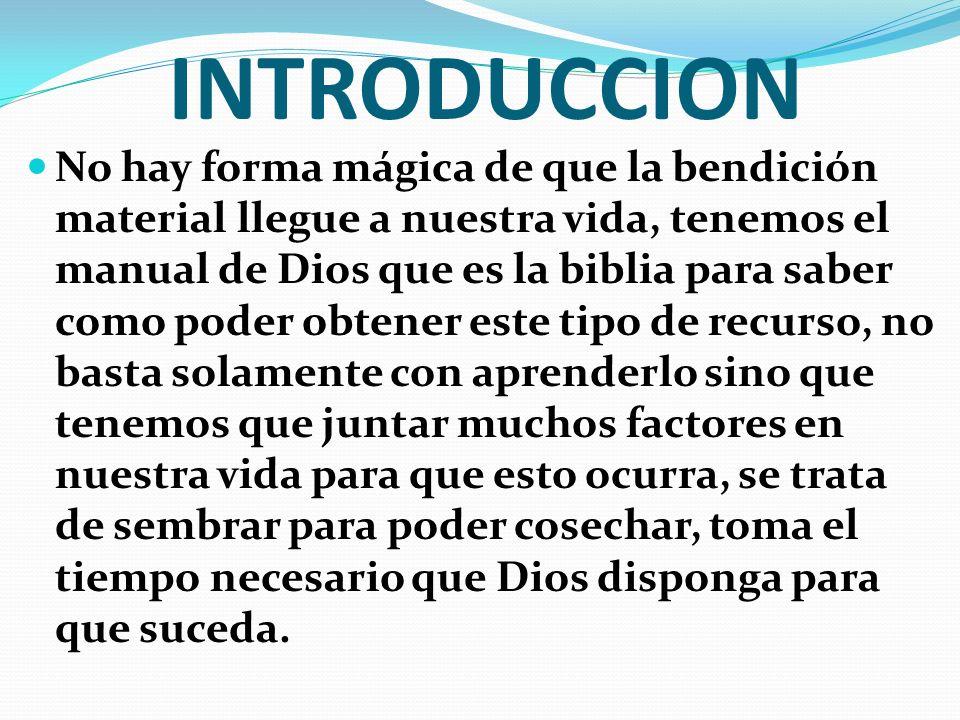 INTRODUCCION No hay forma mágica de que la bendición material llegue a nuestra vida, tenemos el manual de Dios que es la biblia para saber como poder