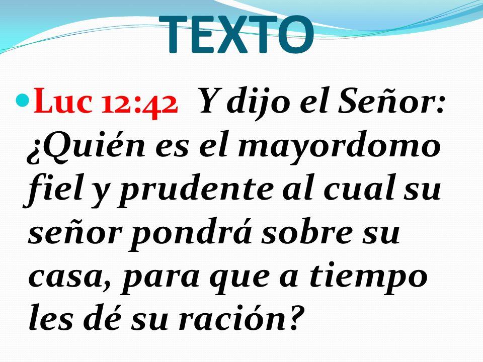 TEXTO Luc 12:42 Y dijo el Señor: ¿Quién es el mayordomo fiel y prudente al cual su señor pondrá sobre su casa, para que a tiempo les dé su ración?
