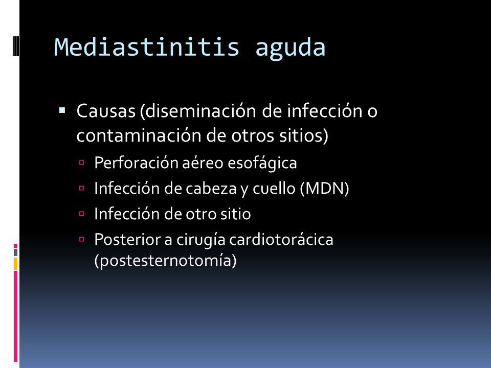 Mediastinitis aguda Causas (diseminación de infección o contaminación de otros sitios) Perforación aéreo esofágica Infección de cabeza y cuello (MDN) Infección de otro sitio Posterior a cirugía cardiotorácica (postesternotomía)
