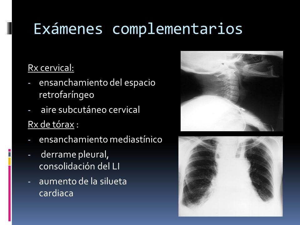 Exámenes complementarios Rx cervical: - ensanchamiento del espacio retrofaríngeo - aire subcutáneo cervical Rx de tórax : - ensanchamiento mediastínico - derrame pleural, consolidación del LI - aumento de la silueta cardiaca