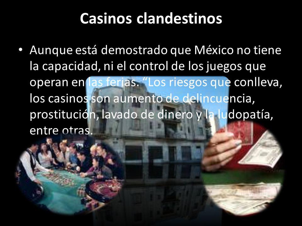 Casinos clandestinos Aunque está demostrado que México no tiene la capacidad, ni el control de los juegos que operan en las ferias. Los riesgos que co
