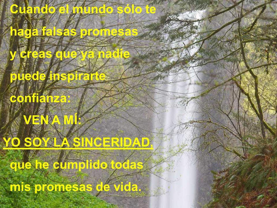 Cuando el mundo sólo te haga falsas promesas y creas que ya nadie puede inspirarte confianza: VEN A MÍ: YO SOY LA SINCERIDAD, que he cumplido todas mis promesas de vida.