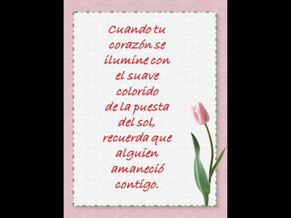 Cuando tu corazón se abra, llena de vida, la flor perfumada del amor, recuerda que alguien la plantó un día dentro de ti.