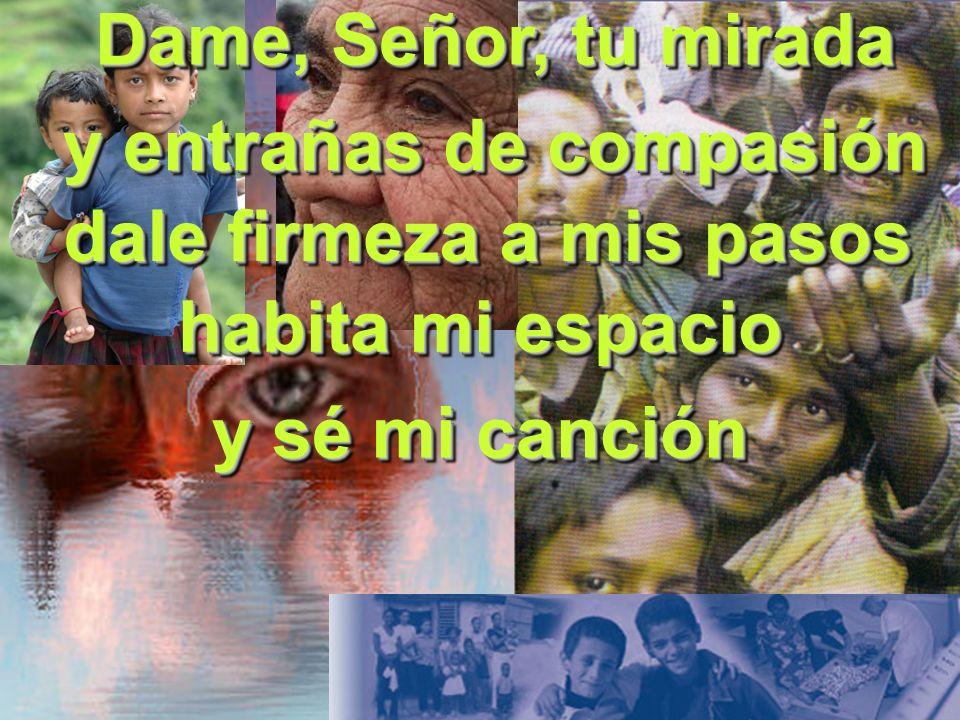 y entrañas de compasión Dame, Señor, tu mirada habita mi espacio dale firmeza a mis pasos y sé mi canción