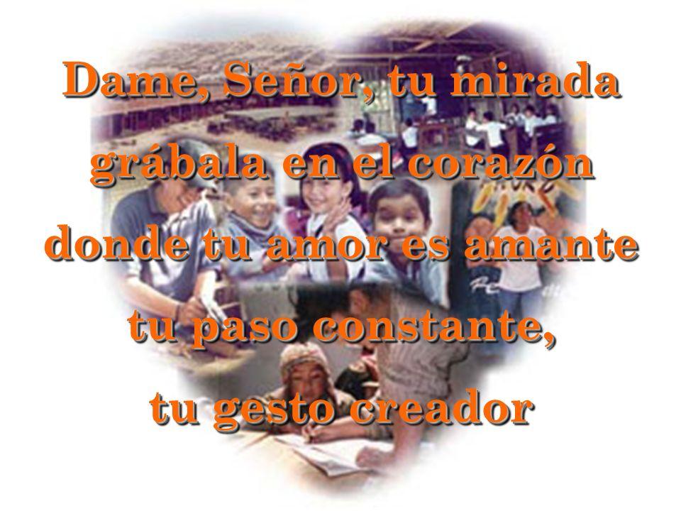 Dame, Señor, tu mirada grábala en el corazón donde tu amor es amante tu paso constante, tu gesto creador Dame, Señor, tu mirada grábala en el corazón donde tu amor es amante tu paso constante, tu gesto creador