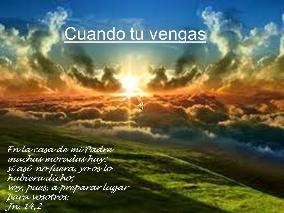 Cuando tu vengas En la casa de mi Padre muchas moradas hay: si así no fuera, yo os lo hubiera dicho; voy, pues, a preparar lugar para vosotros. Jn. 14