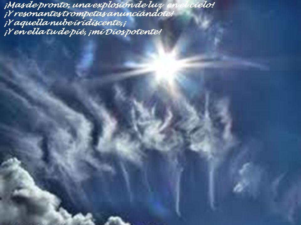 ¡Mas de pronto, una explosión de luz en el cielo! ¡Y resonantes trompetas anunciándote! ¡Y aquella nube iridiscente,¡ ¡Y en ella tu de pié, ¡mi Dios p