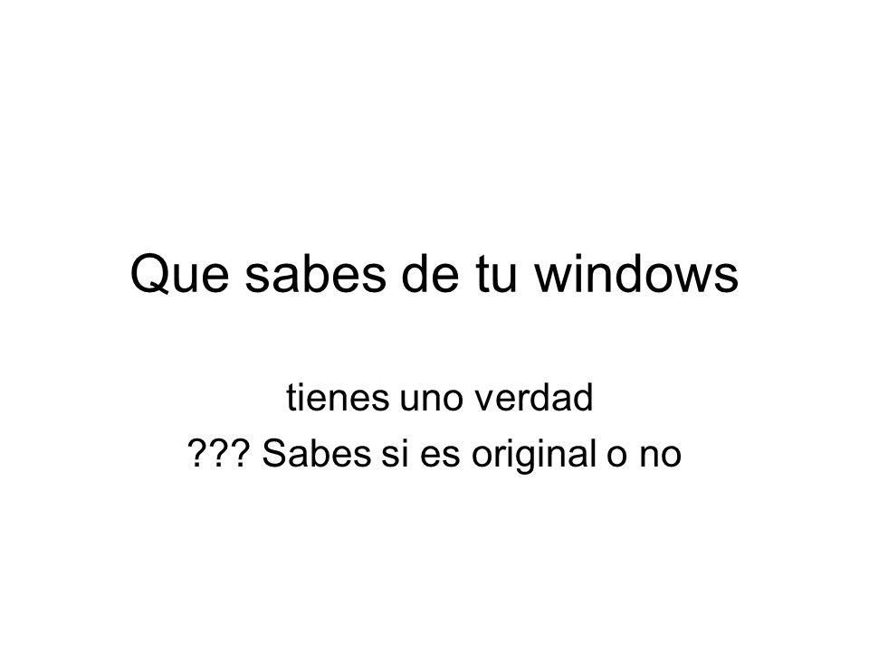 Que sabes de tu windows tienes uno verdad Sabes si es original o no