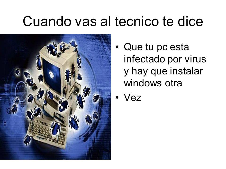 Cuando vas al tecnico te dice Que tu pc esta infectado por virus y hay que instalar windows otra Vez