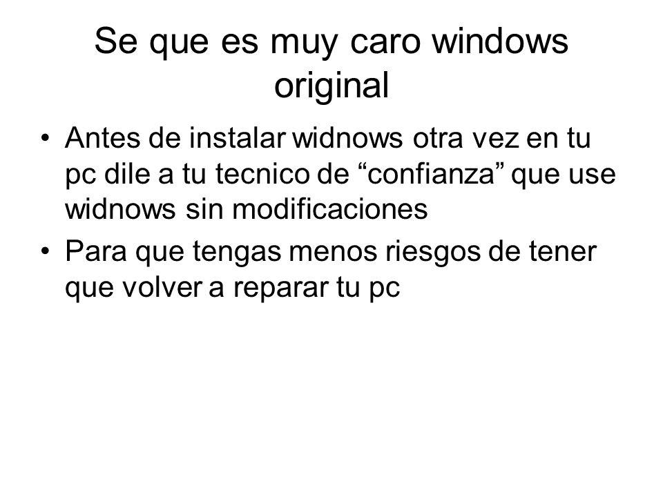Se que es muy caro windows original Antes de instalar widnows otra vez en tu pc dile a tu tecnico de confianza que use widnows sin modificaciones Para que tengas menos riesgos de tener que volver a reparar tu pc