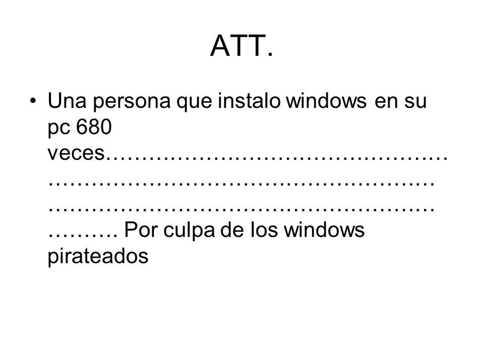 ATT. Una persona que instalo windows en su pc 680 veces………………………………………… ……………………………………………… ……………………………………………… ………. Por culpa de los windows pirateados