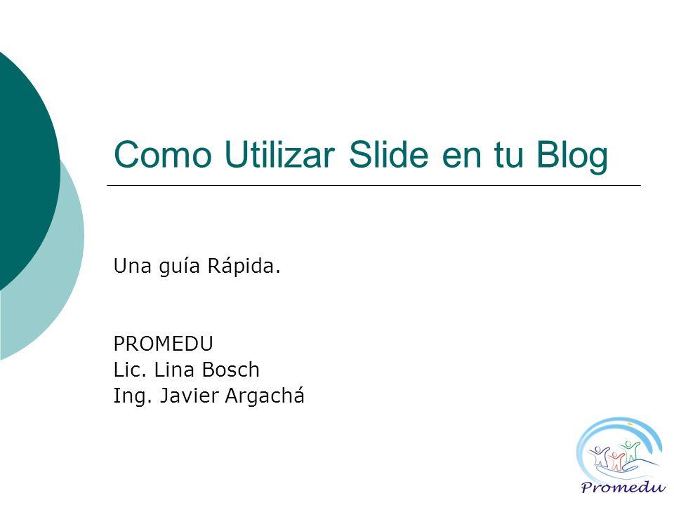 Como Utilizar Slide en tu Blog Una guía Rápida. PROMEDU Lic. Lina Bosch Ing. Javier Argachá