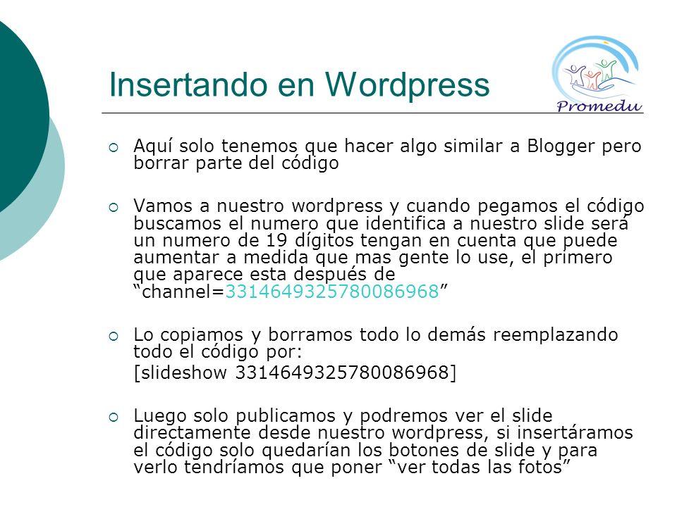 Insertando en Wordpress Aquí solo tenemos que hacer algo similar a Blogger pero borrar parte del código Vamos a nuestro wordpress y cuando pegamos el código buscamos el numero que identifica a nuestro slide será un numero de 19 dígitos tengan en cuenta que puede aumentar a medida que mas gente lo use, el primero que aparece esta después dechannel=3314649325780086968 Lo copiamos y borramos todo lo demás reemplazando todo el código por: [slideshow 3314649325780086968] Luego solo publicamos y podremos ver el slide directamente desde nuestro wordpress, si insertáramos el código solo quedarían los botones de slide y para verlo tendríamos que poner ver todas las fotos
