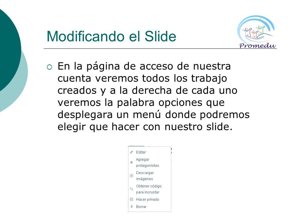 Modificando el Slide En la página de acceso de nuestra cuenta veremos todos los trabajo creados y a la derecha de cada uno veremos la palabra opciones que desplegara un menú donde podremos elegir que hacer con nuestro slide.
