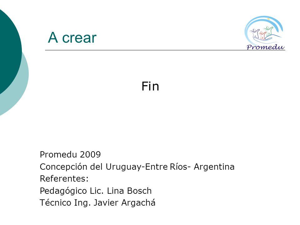 A crear Fin Promedu 2009 Concepción del Uruguay-Entre Ríos- Argentina Referentes: Pedagógico Lic. Lina Bosch Técnico Ing. Javier Argachá