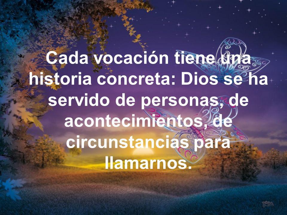 Cada vocación tiene una historia concreta: Dios se ha servido de personas, de acontecimientos, de circunstancias para llamarnos.