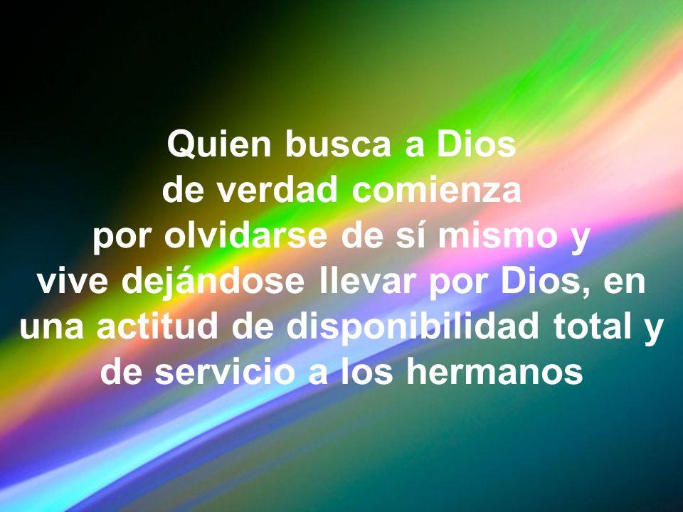 Quien busca a Dios de verdad comienza por olvidarse de sí mismo y vive dejándose llevar por Dios, en una actitud de disponibilidad total y de servicio