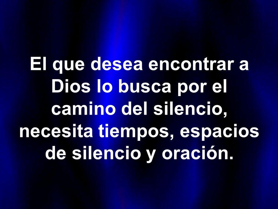 El que desea encontrar a Dios lo busca por el camino del silencio, necesita tiempos, espacios de silencio y oración.