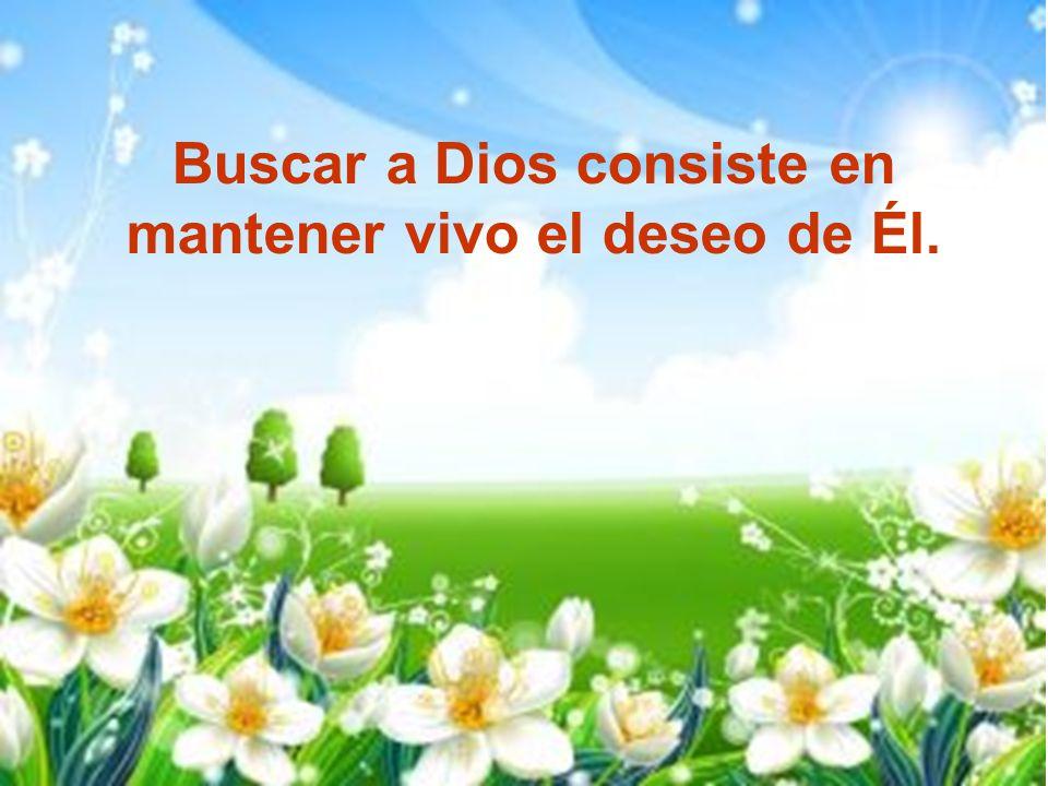 Buscar a Dios consiste en mantener vivo el deseo de Él.