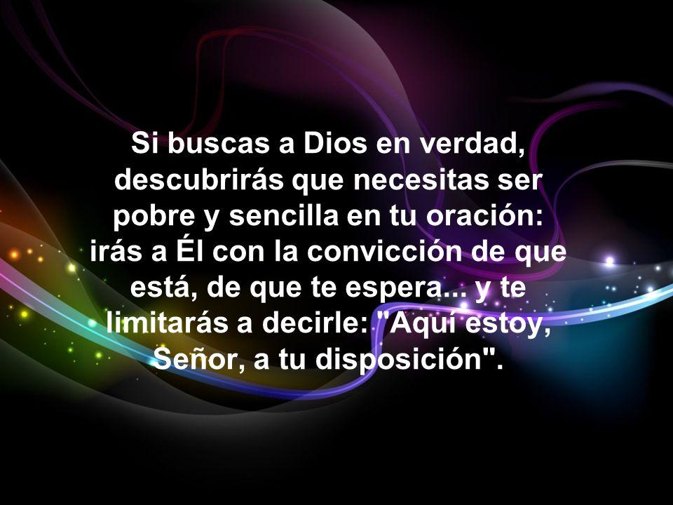 Si buscas a Dios en verdad, descubrirás que necesitas ser pobre y sencilla en tu oración: irás a Él con la convicción de que está, de que te espera...