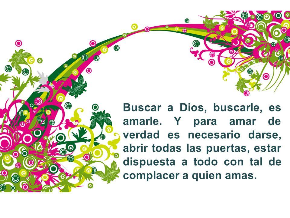 Buscar a Dios, buscarle, es amarle. Y para amar de verdad es necesario darse, abrir todas las puertas, estar dispuesta a todo con tal de complacer a q