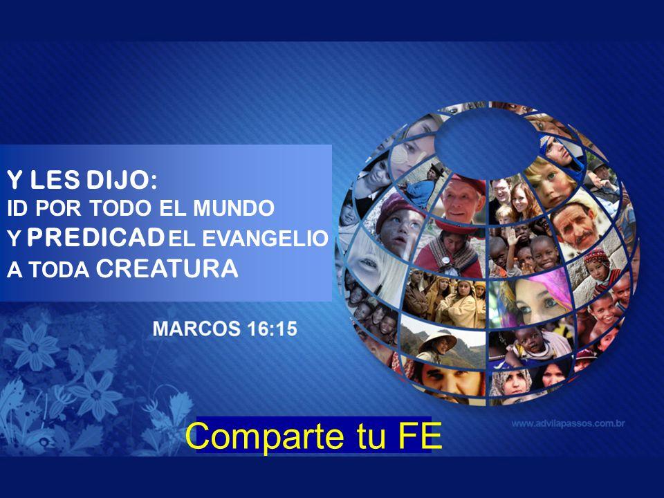 Partilha Tua Fé Comparte tu FE Y LES DIJO: ID POR TODO EL MUNDO Y PREDICAD EL EVANGELIO A TODA CREATURA