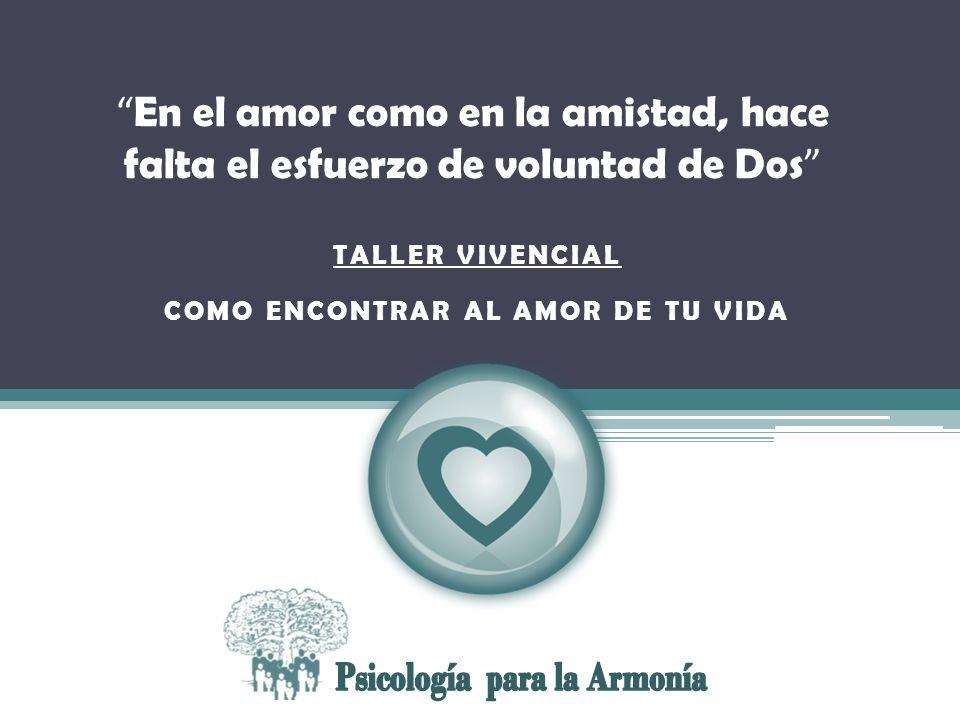En el amor como en la amistad, hace falta el esfuerzo de voluntad de Dios TALLER VIVENCIAL COMO ENCONTRAR AL AMOR DE TU VIDA En el amor como en la ami