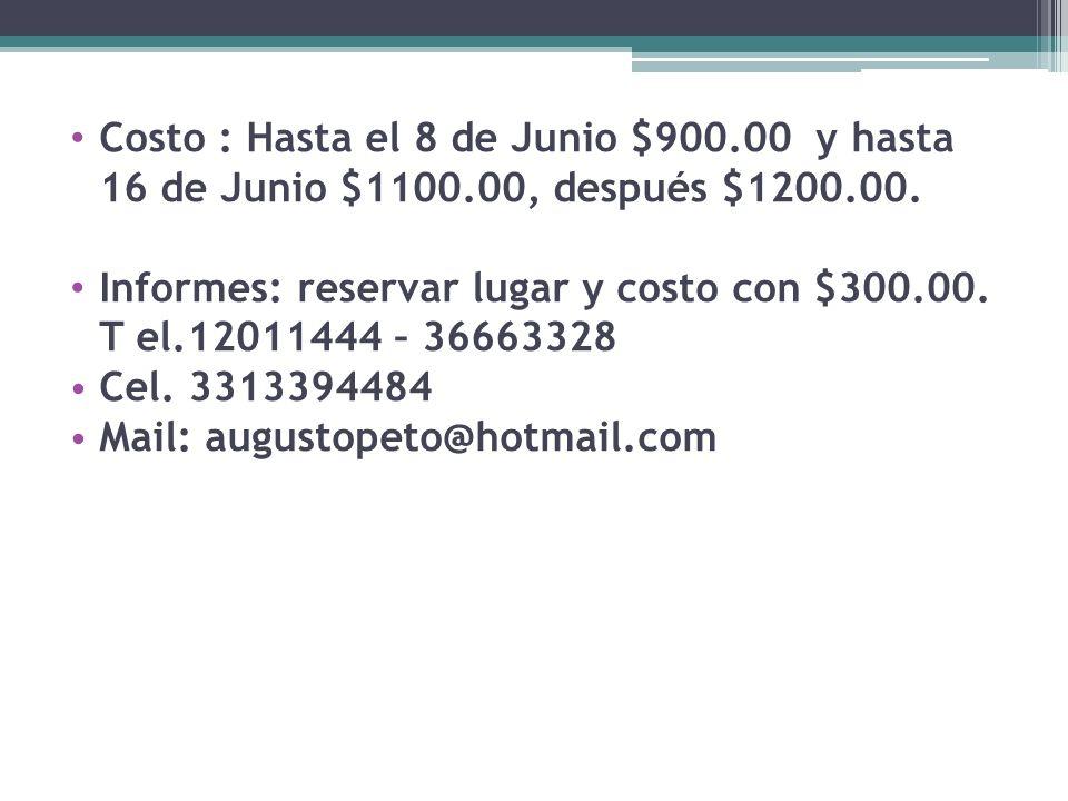 Costo : Hasta el 8 de Junio $900.00 y hasta 16 de Junio $1100.00, después $1200.00. Informes: reservar lugar y costo con $300.00. T el.12011444 – 3666