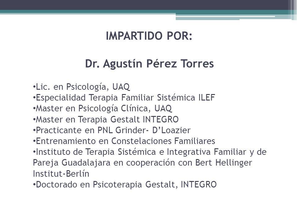 IMPARTIDO POR: Dr. Agustín Pérez Torres Lic. en Psicología, UAQ Especialidad Terapia Familiar Sistémica ILEF Master en Psicología Clínica, UAQ Master