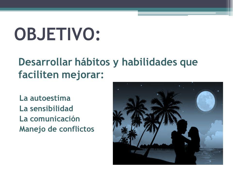 OBJETIVO: Desarrollar hábitos y habilidades que faciliten mejorar: La autoestima La sensibilidad La comunicación Manejo de conflictos
